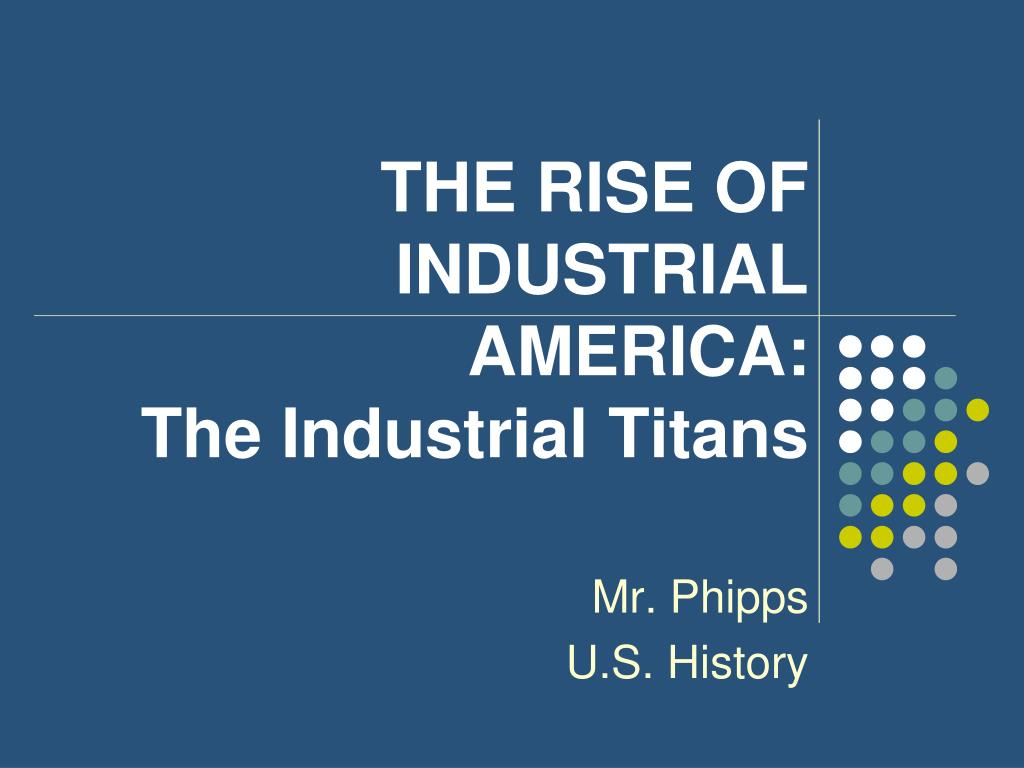 the rise of industrial america The rise of industrial america, 1877 – 1900 richard white | margaret byrne professor of american history, stanford university when in 1873 mark twain and charles dudley warner entitled their co-authored novel the gilded age,.