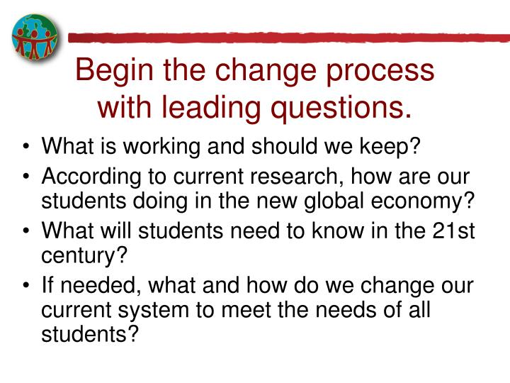 Begin the change process with leading questions.