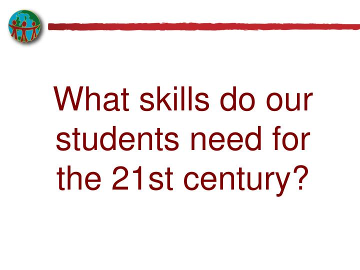 What skills do our students need for the 21st century?