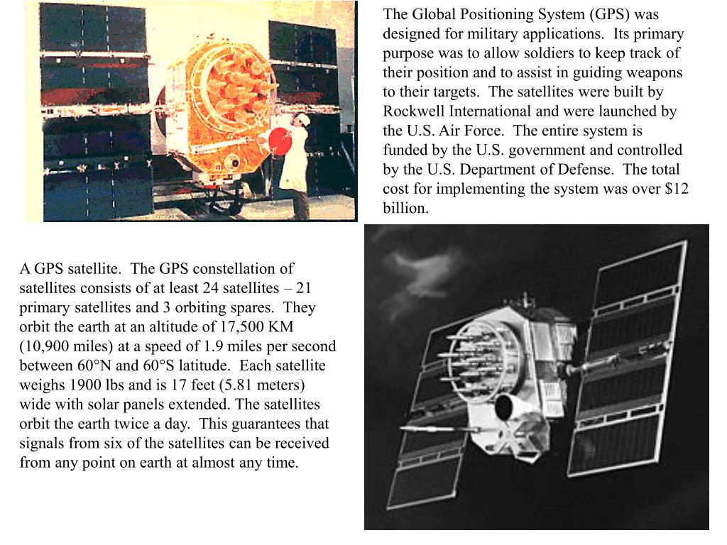 The Global Positioning System (GPS) was designed for military applications.  Its primary purpose was to allow soldiers to keep track of their position and to assist in guiding weapons to their targets.  The satellites were built by Rockwell International and were launched by the U.S. Air Force.  The entire system is funded by the U.S. government and controlled by the U.S. Department of Defense.  The total cost for implementing the system was over $12 billion.