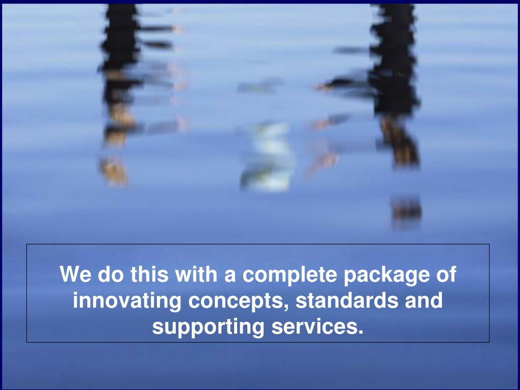 We do this with a complete package of innovating concepts, standards and supporting services.