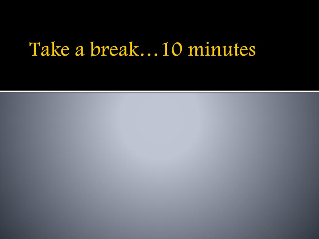 Take a break…10 minutes