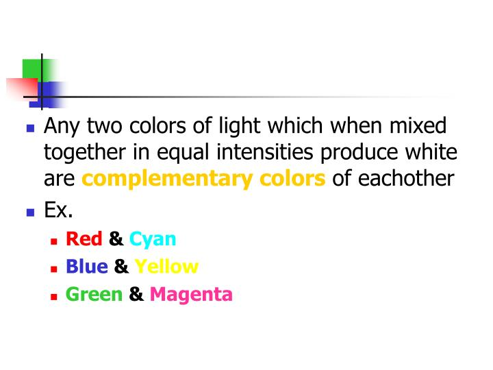 Any two colors of light which when mixed together in equal intensities produce white are