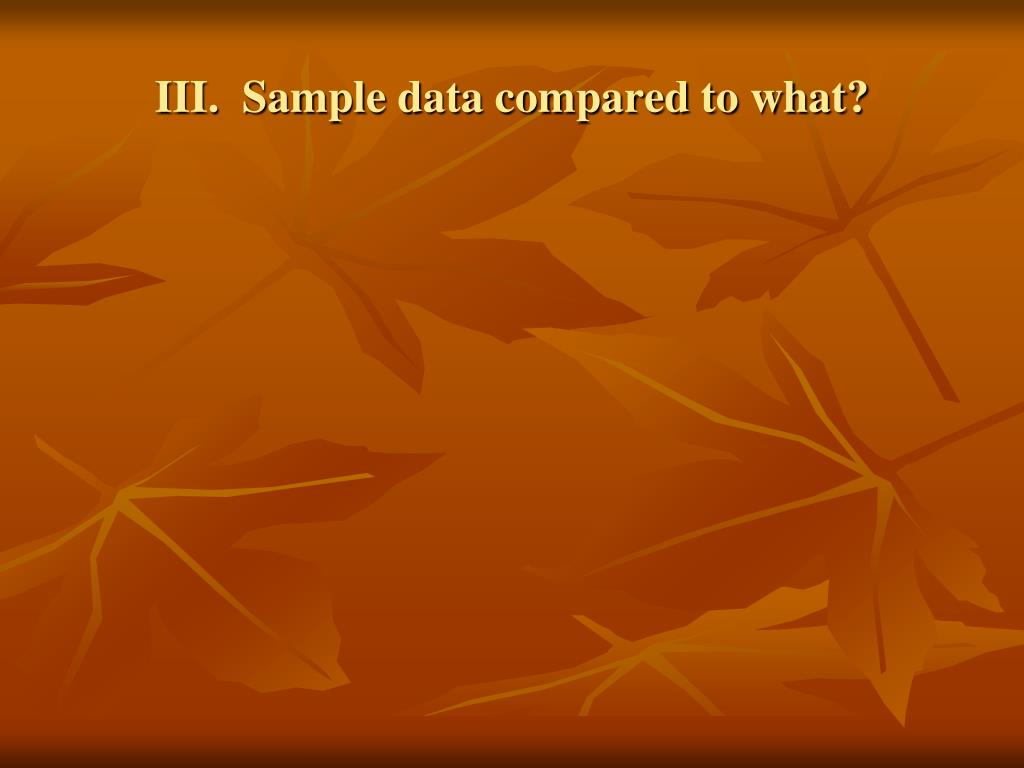III.  Sample data compared to what?