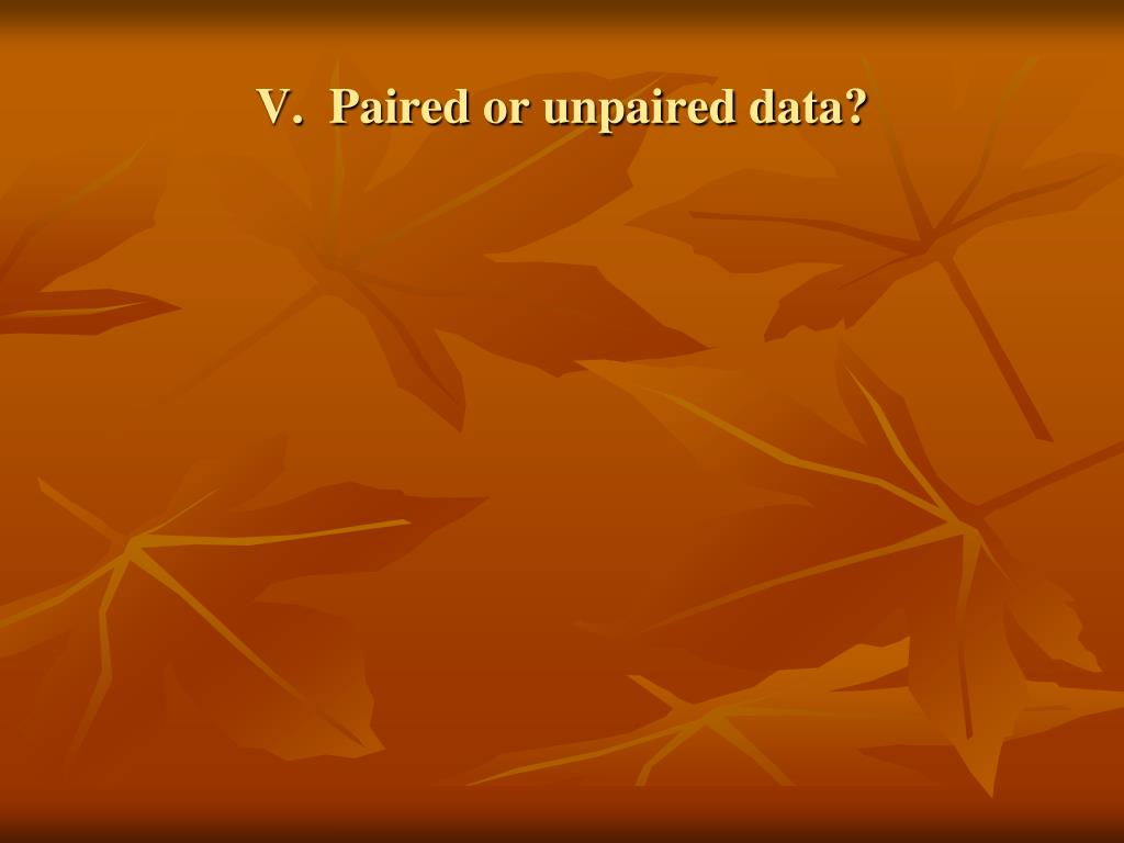 V.  Paired or unpaired data?