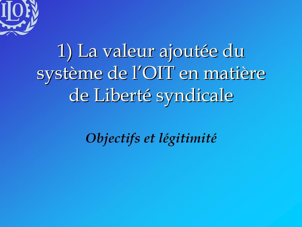 1) La valeur ajoutée du système de l'OIT en matière de Liberté syndicale
