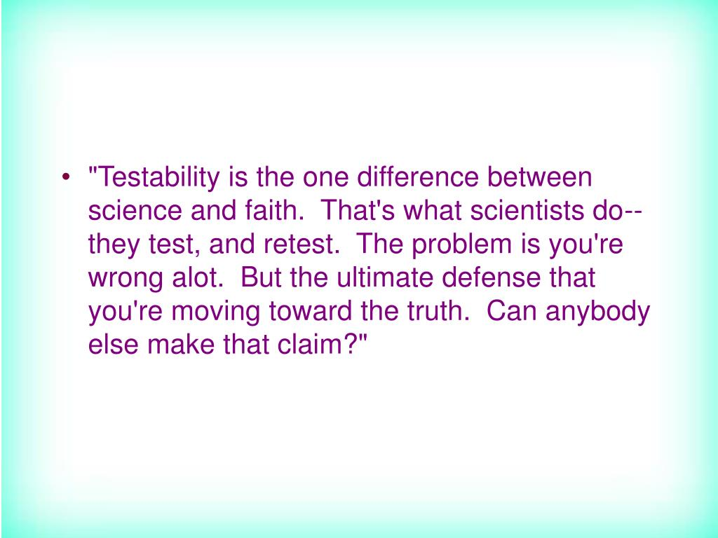"""""""Testability is the one difference between science and faith.  That's what scientists do--they test, and retest.  The problem is you're wrong alot.  But the ultimate defense that you're moving toward the truth.  Can anybody else make that claim?"""""""