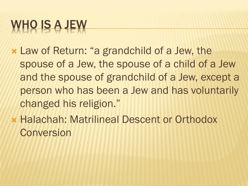 "Law of Return: ""a grandchild of a Jew, the spouse of a Jew, the spouse of a child of a Jew and the spouse of grandchild of a Jew, except a person who has been a Jew and has voluntarily changed his religion."""