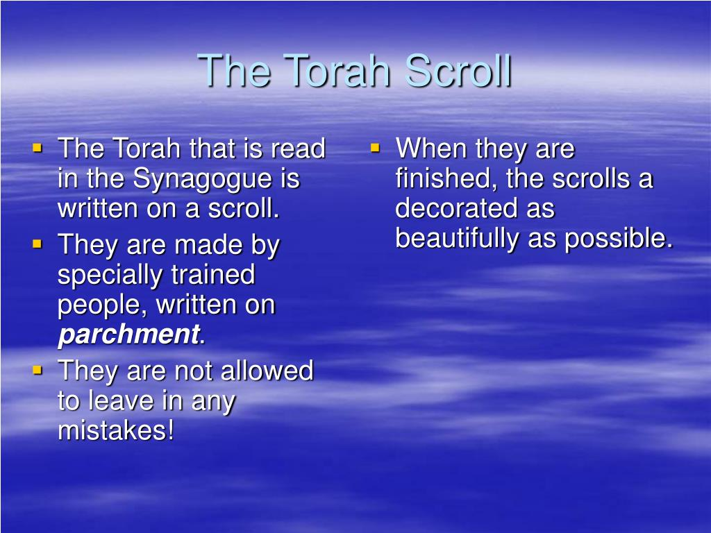 The Torah that is read in the Synagogue is written on a scroll.