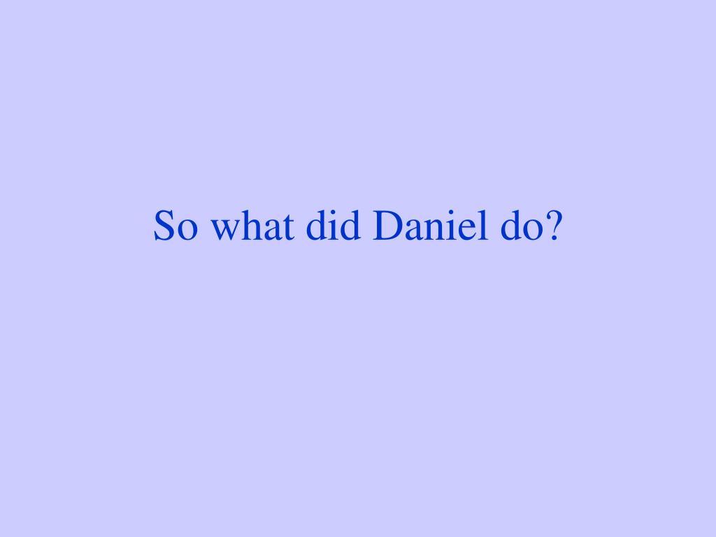 So what did Daniel do?
