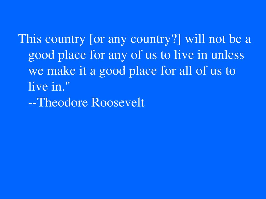 This country [or any country?] will not be a good place for any of us to live in unless we make it a good place for all of us to live in.""