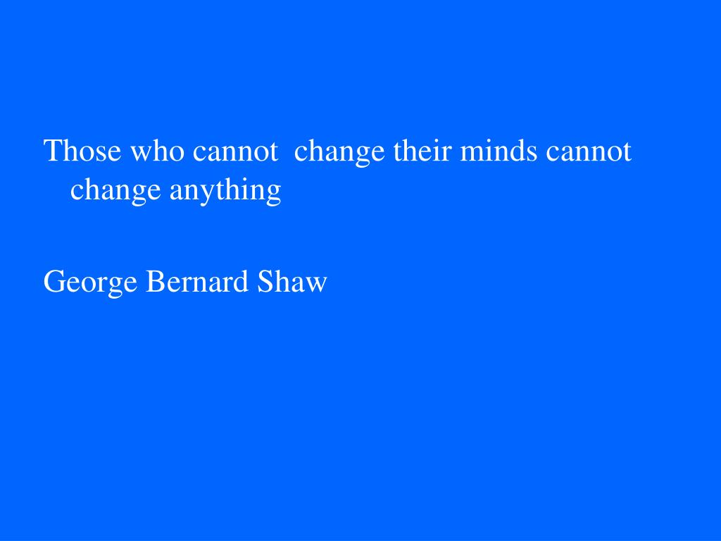 Those who cannot  change their minds cannot change anything
