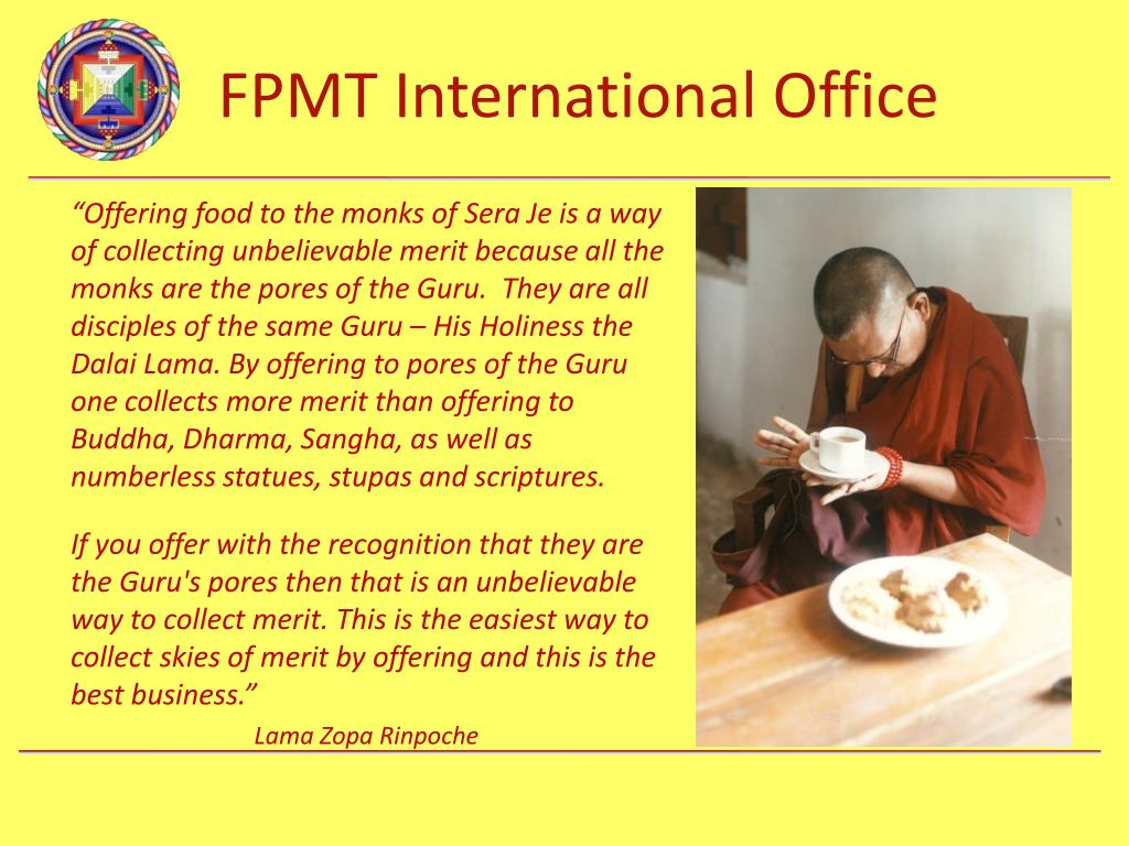 """Offering food to the monks of Sera Je is a way of collecting unbelievable merit because all the monks are the pores of the Guru.  They are all disciples of the same Guru – His Holiness the Dalai Lama. By offering to pores of the Guru one collects more merit than offering to Buddha, Dharma, Sangha, as well as numberless statues, stupas and scriptures."