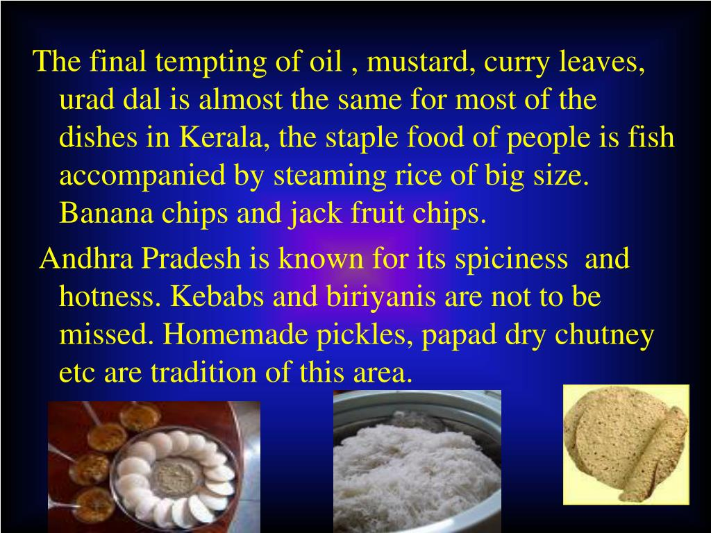 The final tempting of oil , mustard, curry leaves, urad dal is almost the same for most of the dishes in Kerala, the staple food of people is fish accompanied by steaming rice of big size. Banana chips and jack fruit chips.