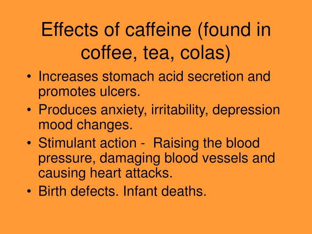 Effects of caffeine (found in coffee, tea, colas)