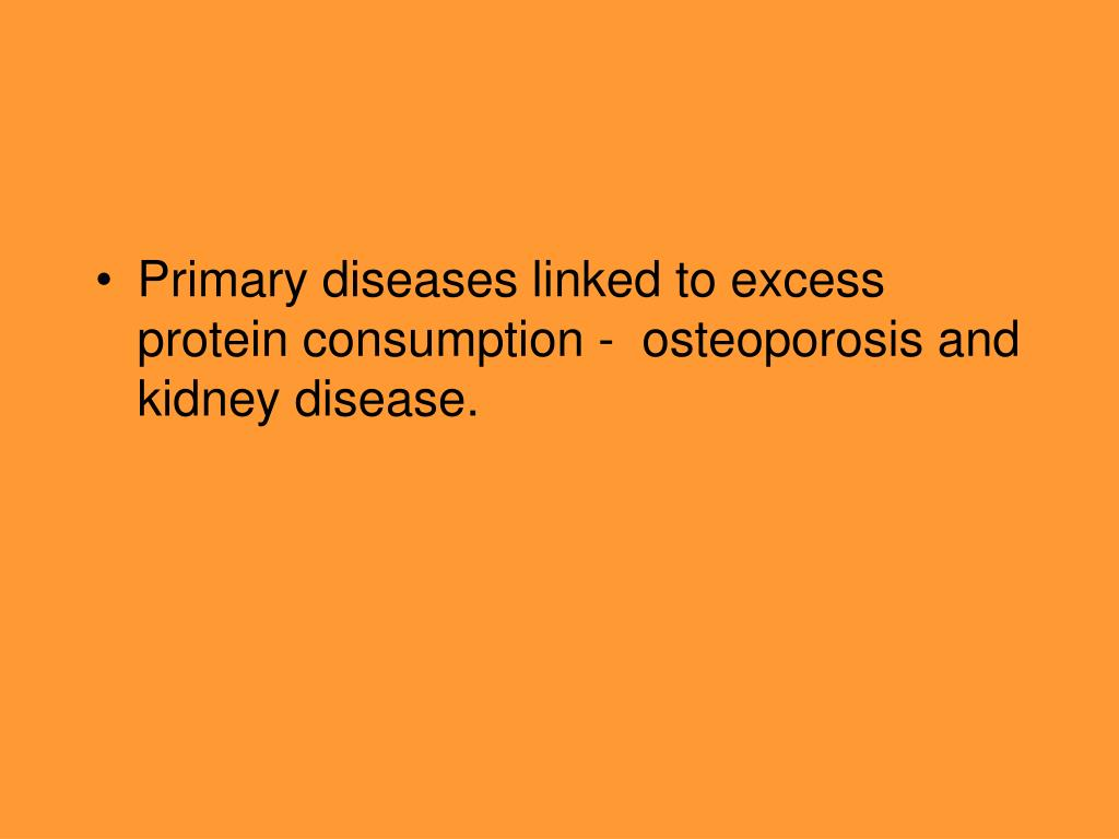 Primary diseases linked to excess protein consumption -  osteoporosis and kidney disease.