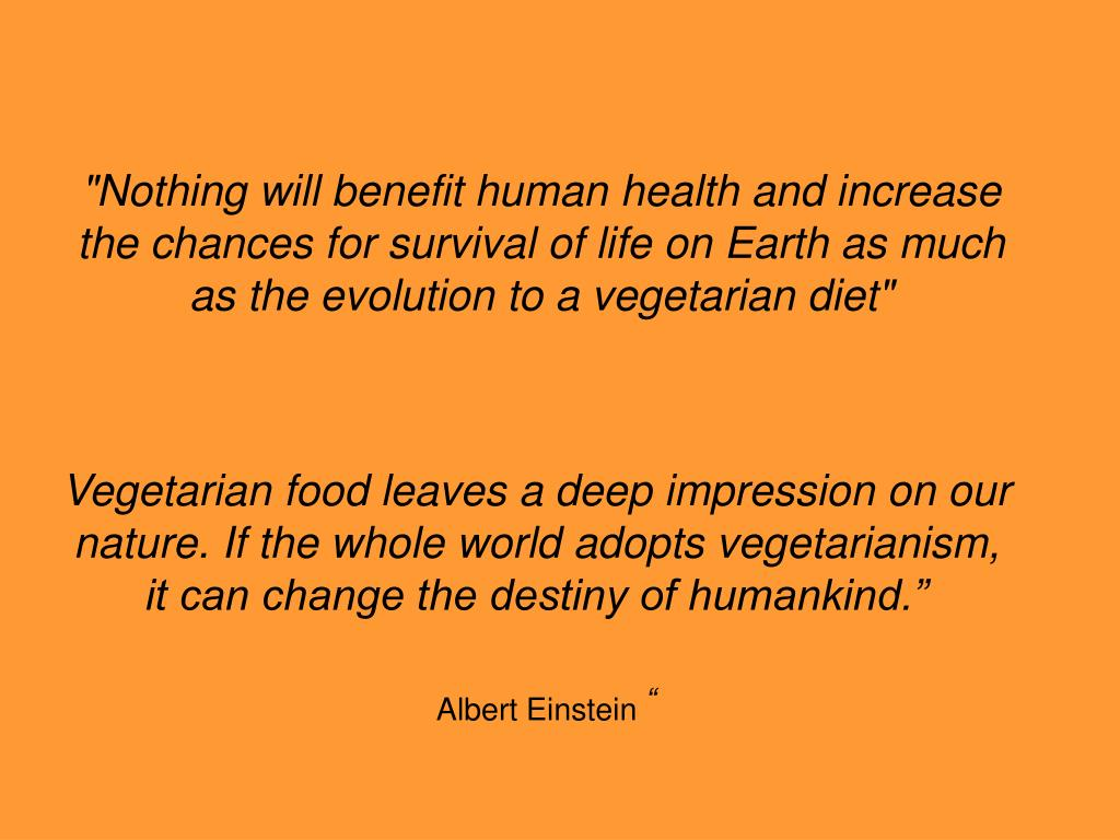 """Nothing will benefit human health and increase the chances for survival of life on Earth as much as the evolution to a vegetarian diet"""