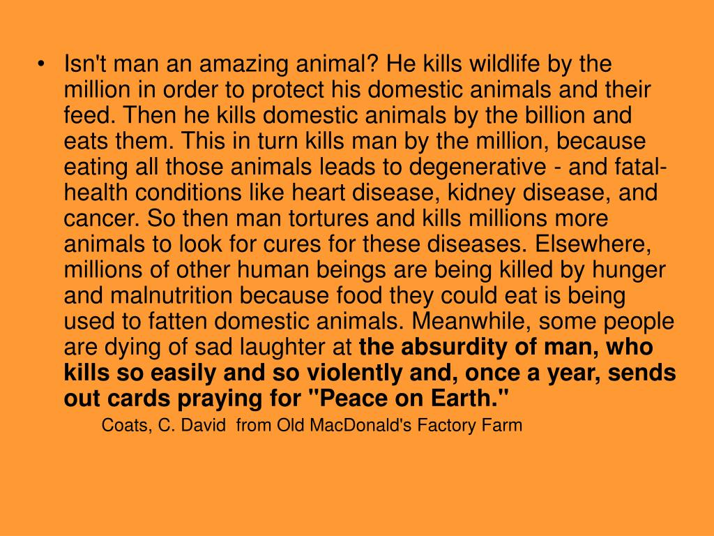 Isn't man an amazing animal? He kills wildlife by the million in order to protect his domestic animals and their feed. Then he kills domestic animals by the billion and eats them. This in turn kills man by the million, because eating all those animals leads to degenerative - and fatal- health conditions like heart disease, kidney disease, and cancer. So then man tortures and kills millions more animals to look for cures for these diseases. Elsewhere, millions of other human beings are being killed by hunger and malnutrition because food they could eat is being used to fatten domestic animals. Meanwhile, some people are dying of sad laughter at
