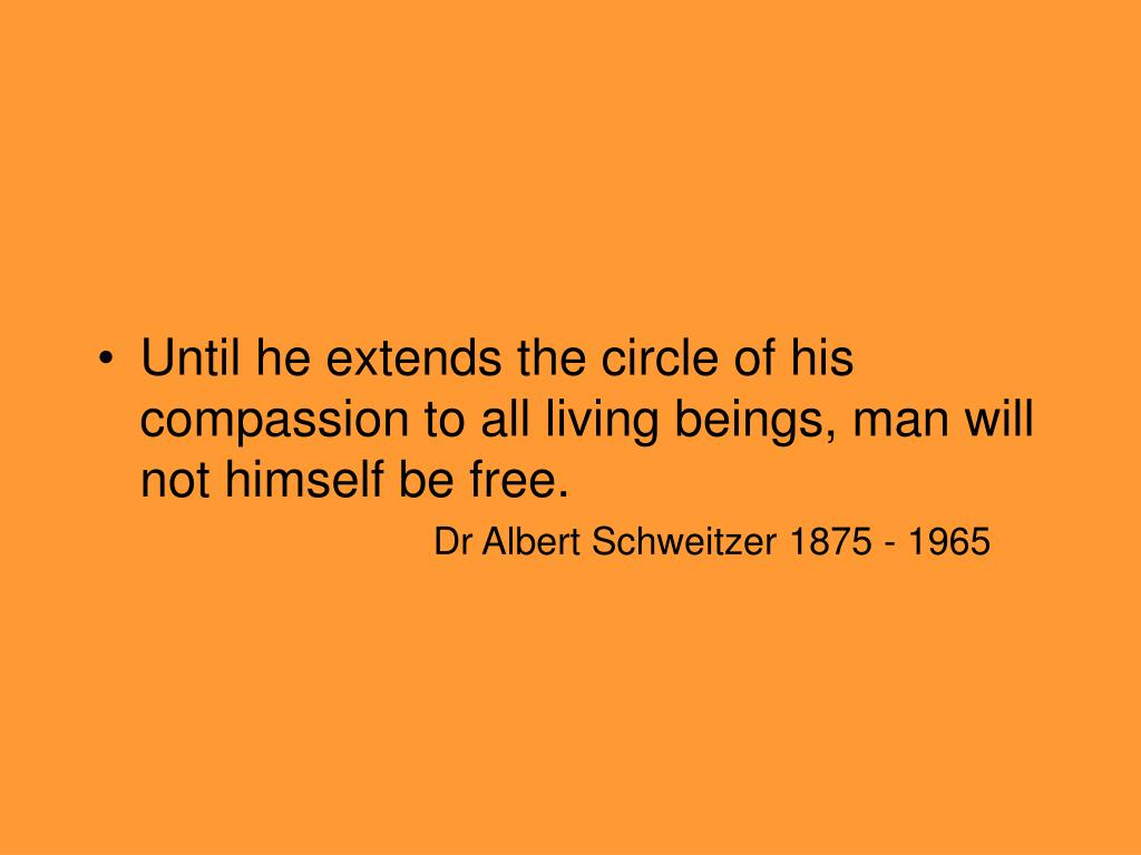 Until he extends the circle of his compassion to all living beings, man will not himself be free.