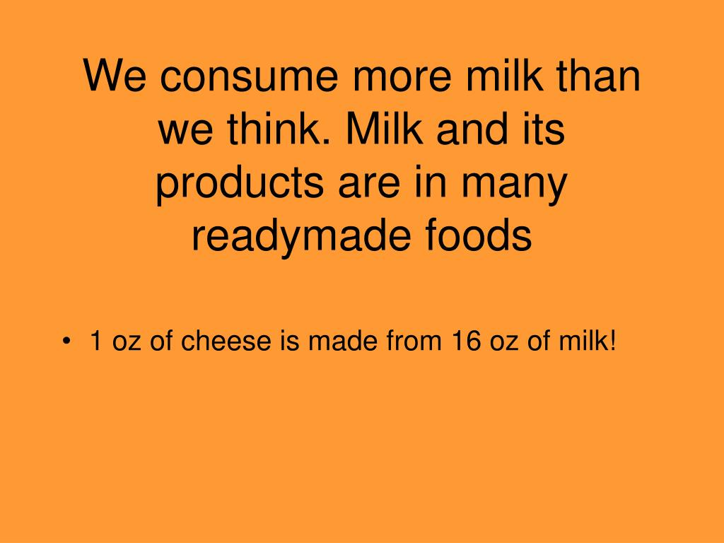 1 oz of cheese is made from 16 oz of milk!