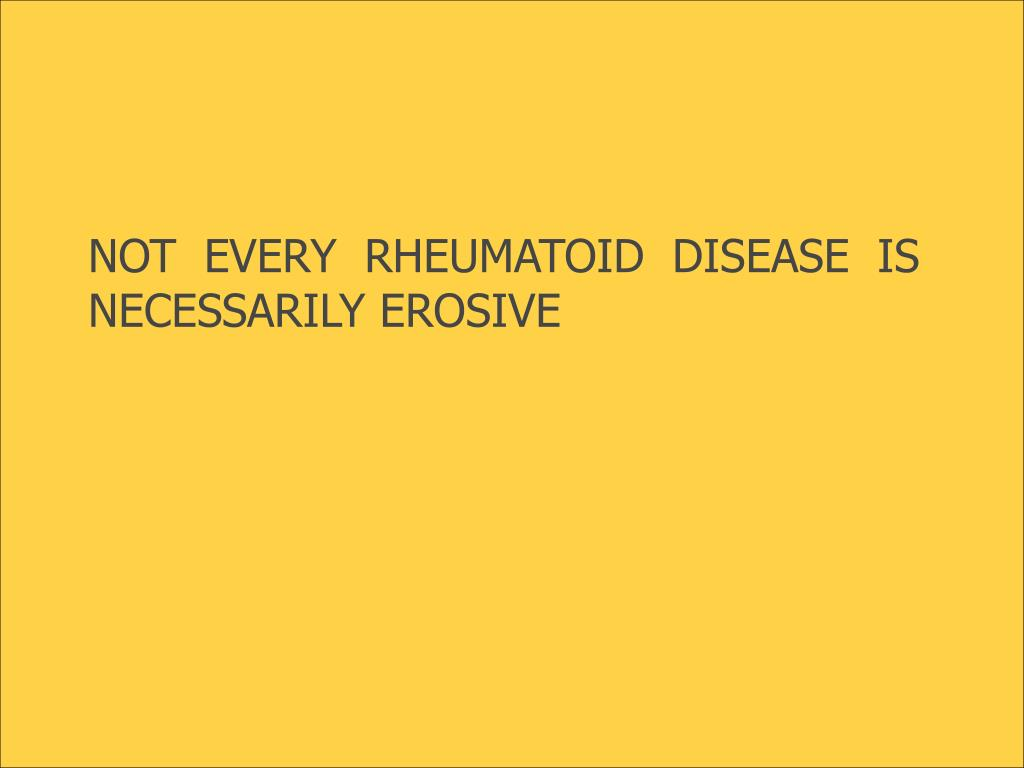 NOT EVERY RHEUMATOID DISEASE IS NECESSARILY EROSIVE