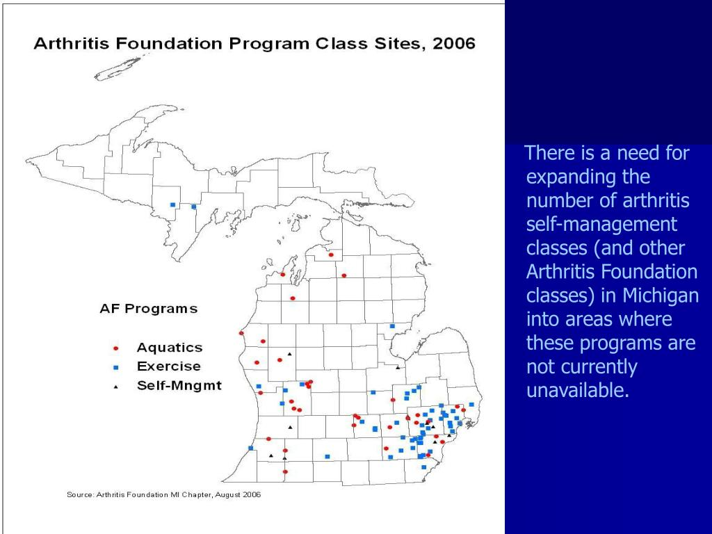 There is a need for expanding the number of arthritis self-management classes (and other Arthritis Foundation classes) in Michigan into areas where these programs are not currently unavailable.