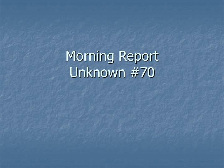 Morning report unknown 70
