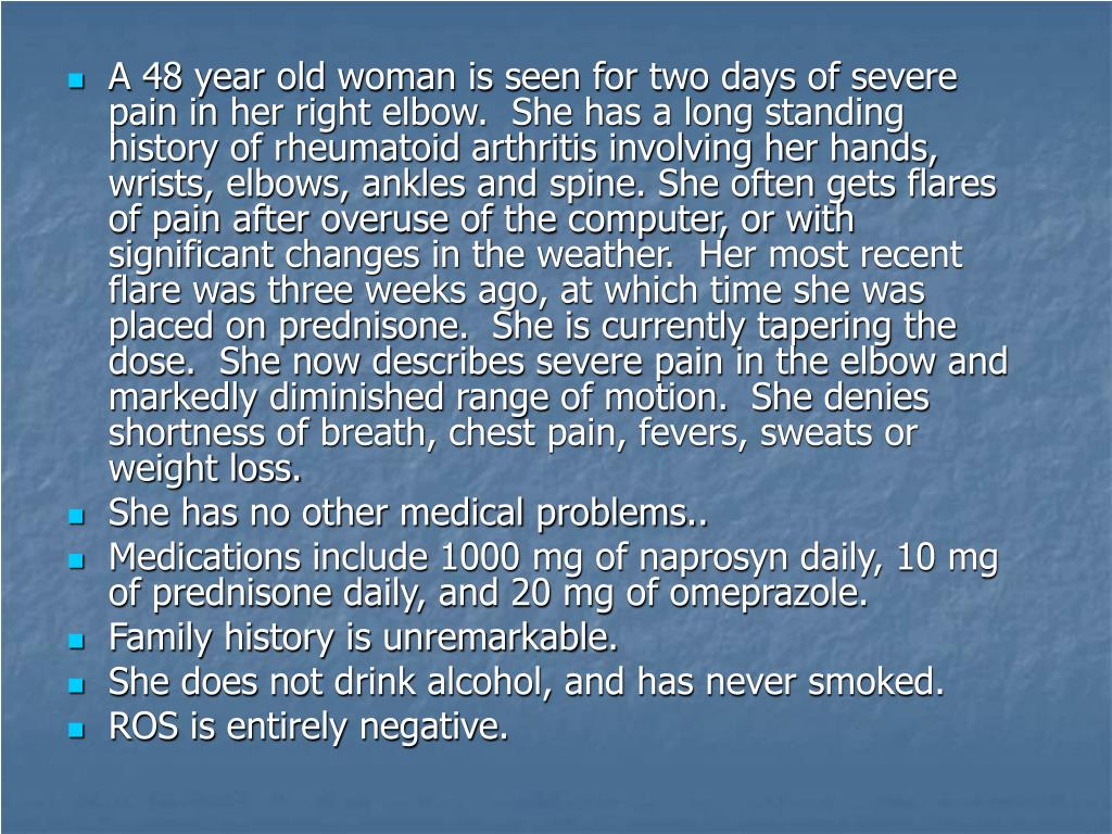 A 48 year old woman is seen for two days of severe pain in her right elbow.  She has a long standing history of rheumatoid arthritis involving her hands, wrists, elbows, ankles and spine. She often gets flares of pain after overuse of the computer, or with significant changes in the weather.  Her most recent flare was three weeks ago, at which time she was placed on prednisone.  She is currently tapering the dose.  She now describes severe pain in the elbow and markedly diminished range of motion.  She denies shortness of breath, chest pain, fevers, sweats or weight loss.