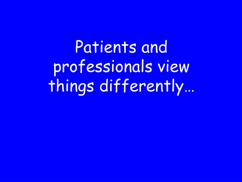 Patients and professionals view things differently…
