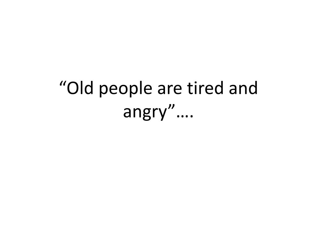 """Old people are tired and angry""…."