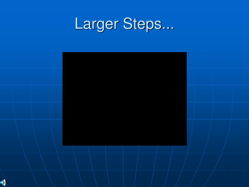 Larger Steps...