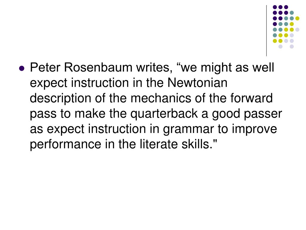 "Peter Rosenbaum writes, ""we might as well expect instruction in the Newtonian description of the mechanics of the forward pass to make the quarterback a good passer as expect instruction in grammar to improve performance in the literate skills."""