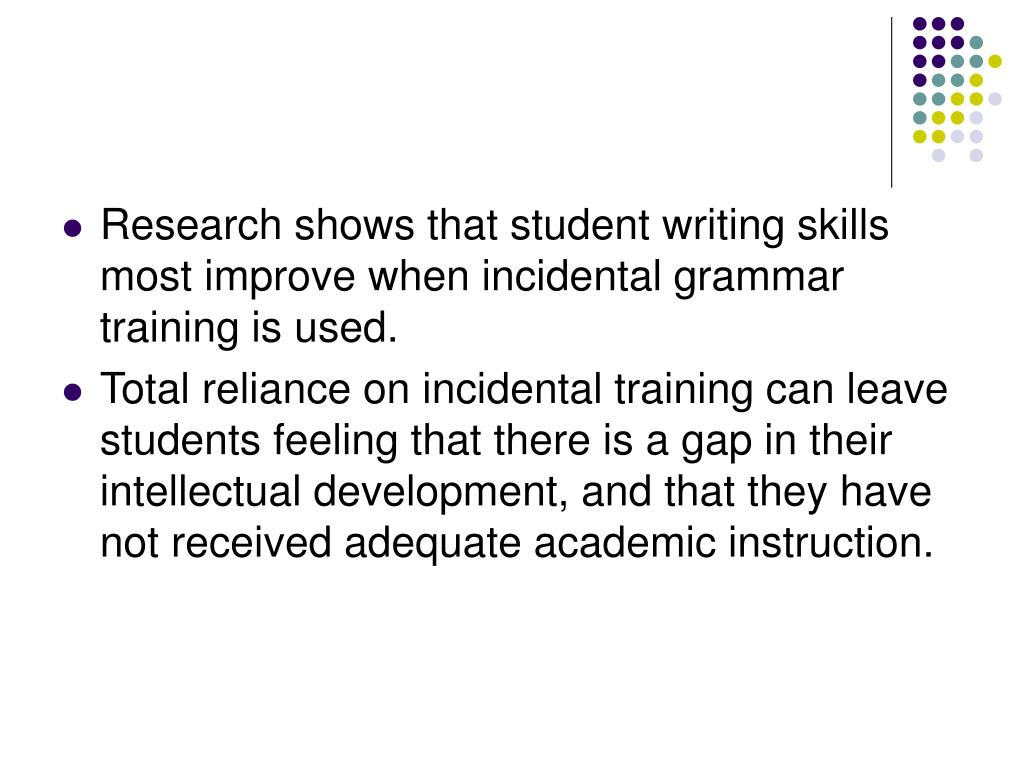 Research shows that student writing skills most improve when incidental grammar training is used.