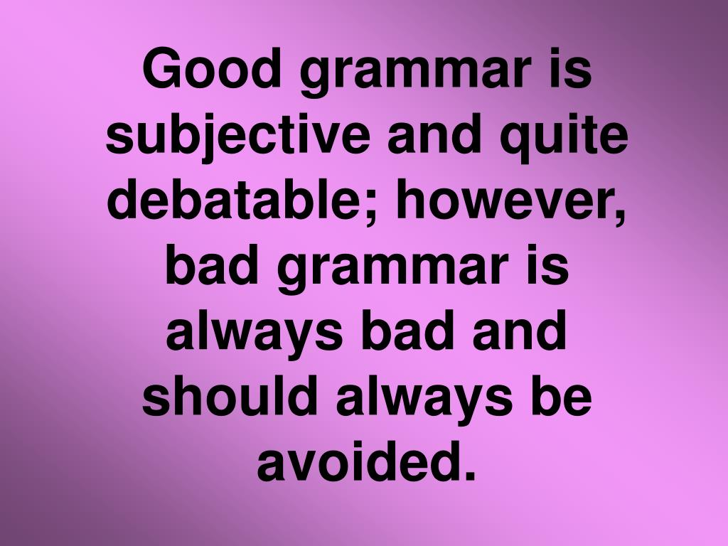 Good grammar is subjective and quite debatable; however, bad grammar is always bad and should always be avoided.