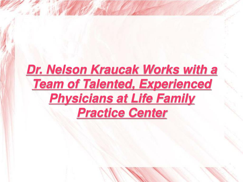 Dr. Nelson Kraucak Works with a Team of Talented, Experienced Physicians at Life Family Practice Center