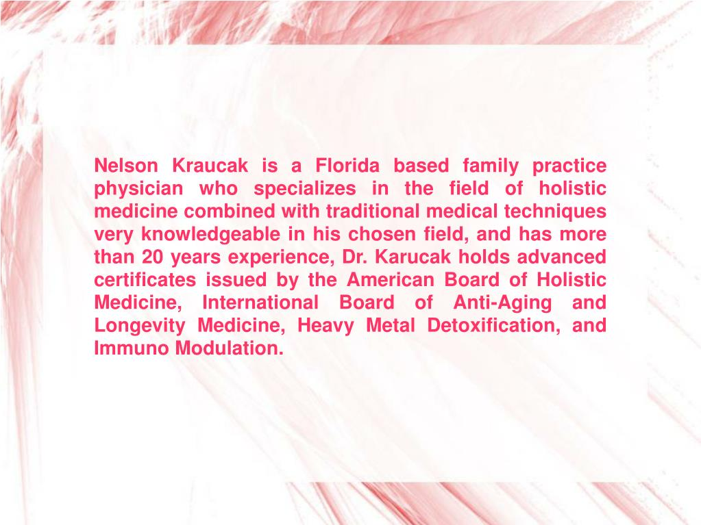 Nelson Kraucak is a Florida based family practice physician who specializes in the field of holistic medicine combined with traditional medical techniques very knowledgeable in his chosen field, and has more than 20 years experience, Dr. Karucak holds advanced certificates issued by the American Board of Holistic Medicine, International Board of Anti-Aging and Longevity Medicine, Heavy Metal Detoxification, and Immuno Modulation.