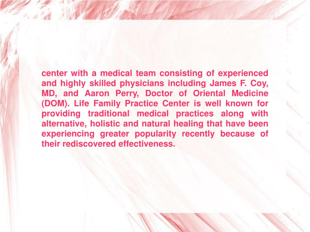 center with a medical team consisting of experienced and highly skilled physicians including James F. Coy, MD, and Aaron Perry, Doctor of Oriental Medicine (DOM). Life Family Practice Center is well known for providing traditional medical practices along with alternative, holistic and natural healing that have been experiencing greater popularity recently because of their rediscovered effectiveness.