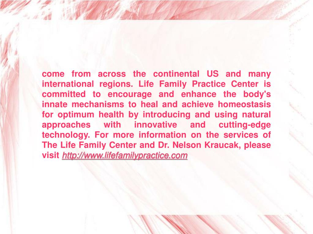 come from across the continental US and many international regions. Life Family Practice Center is committed to encourage and enhance the body's innate mechanisms to heal and achieve homeostasis for optimum health by introducing and using natural approaches with innovative and cutting-edge technology. For more information on the services of The Life Family Center and Dr. Nelson Kraucak, please visit