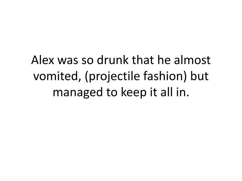 Alex was so drunk that he almost vomited, (projectile fashion) but managed to keep it all in.