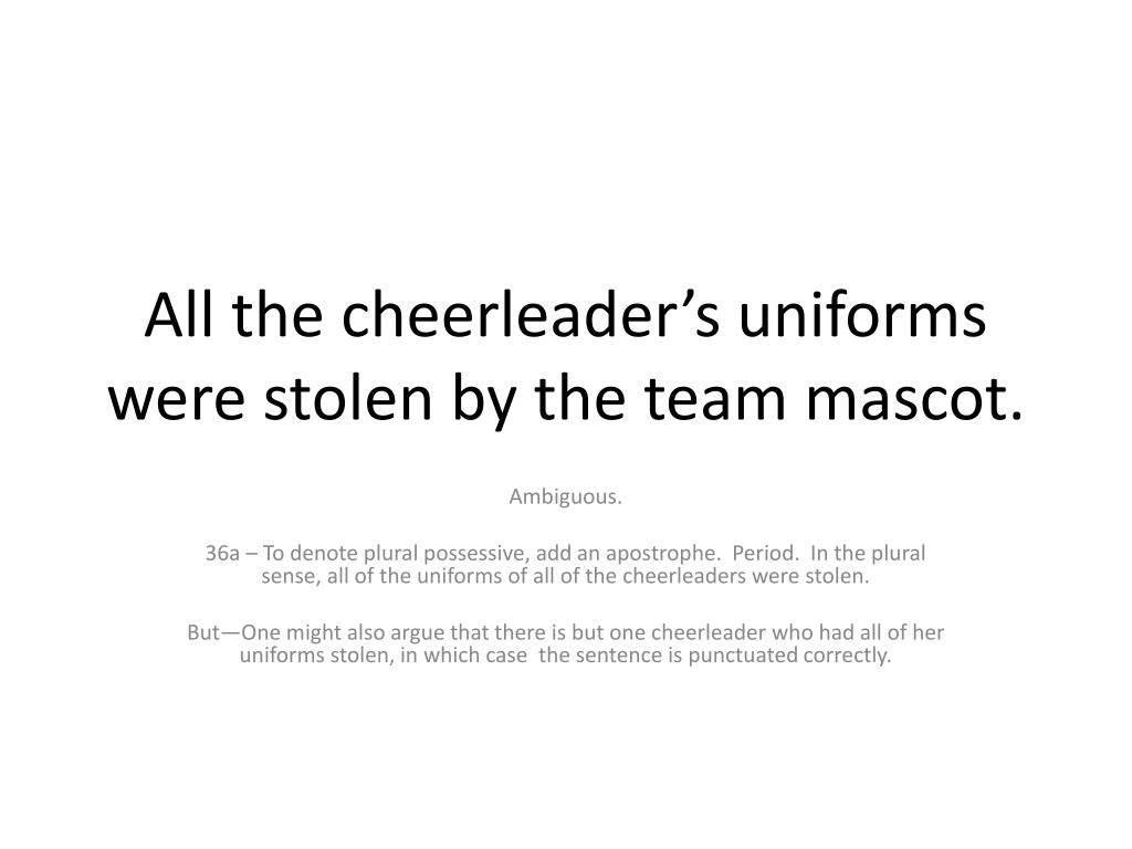 All the cheerleader's uniforms were stolen by the team mascot.