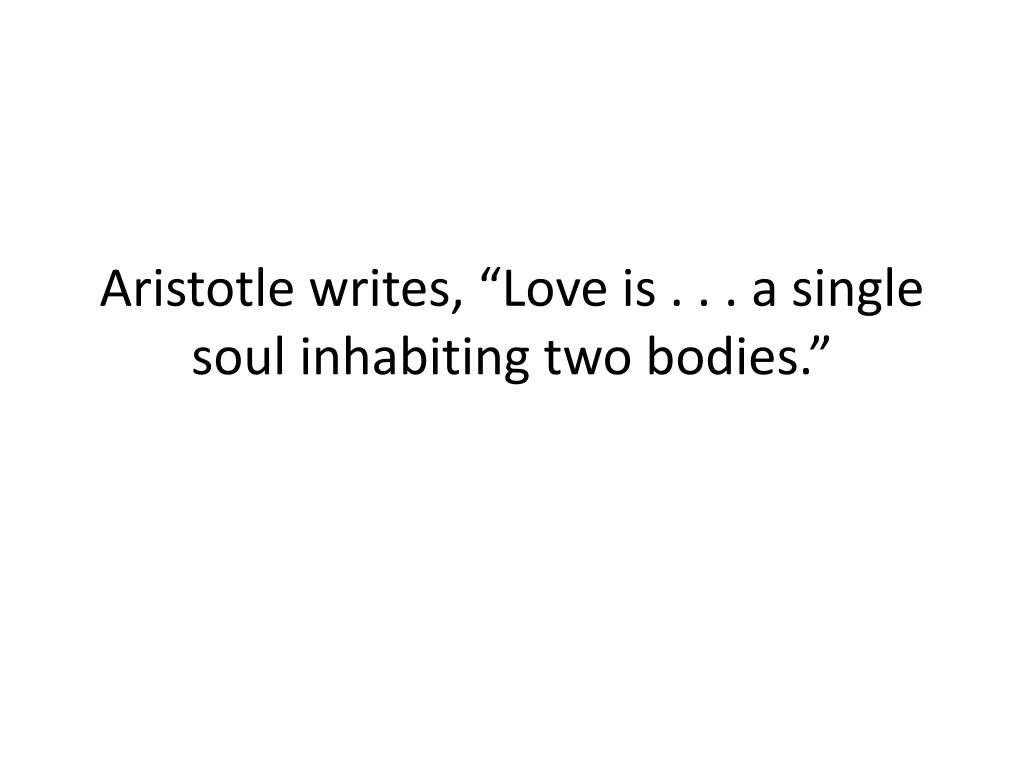 "Aristotle writes, ""Love is . . . a single soul inhabiting two bodies."""