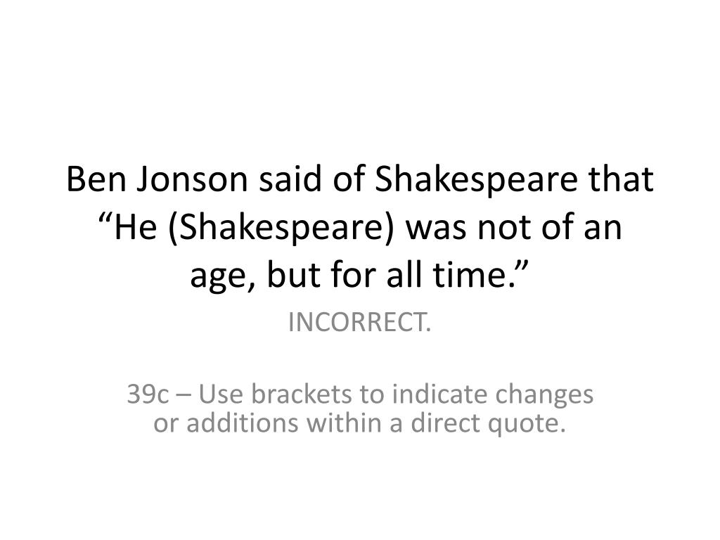"Ben Jonson said of Shakespeare that ""He (Shakespeare) was not of an age, but for all time."""