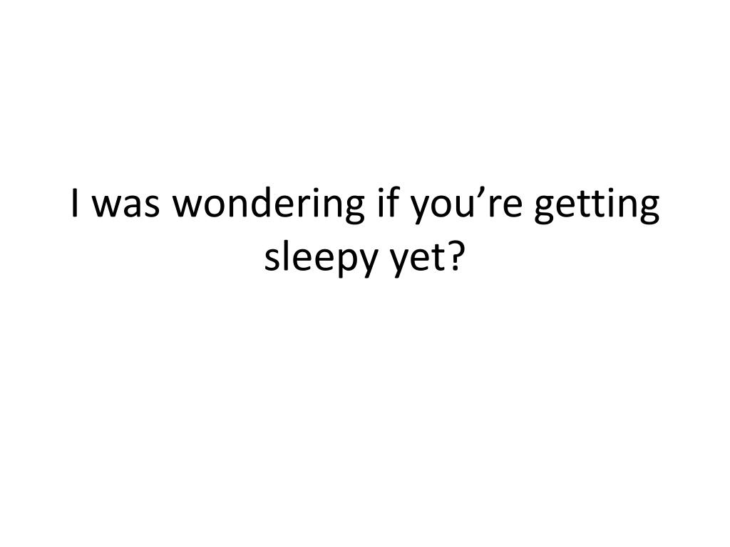 I was wondering if you're getting sleepy yet?