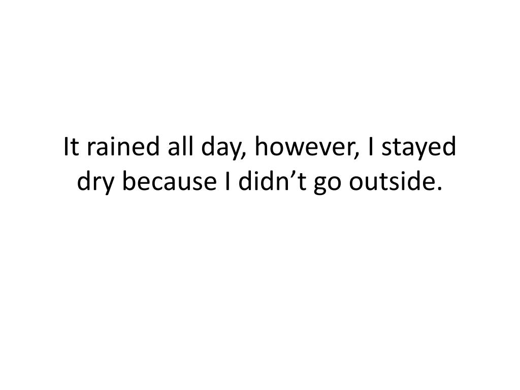 It rained all day, however, I stayed dry because I didn't go outside.