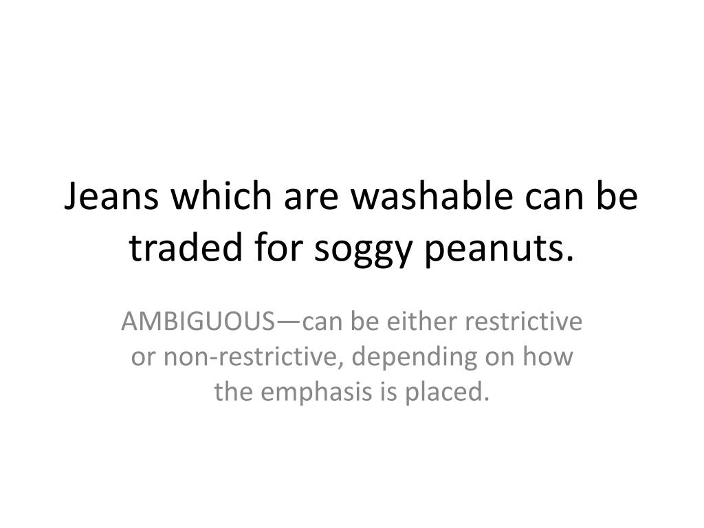 Jeans which are washable can be traded for soggy peanuts.