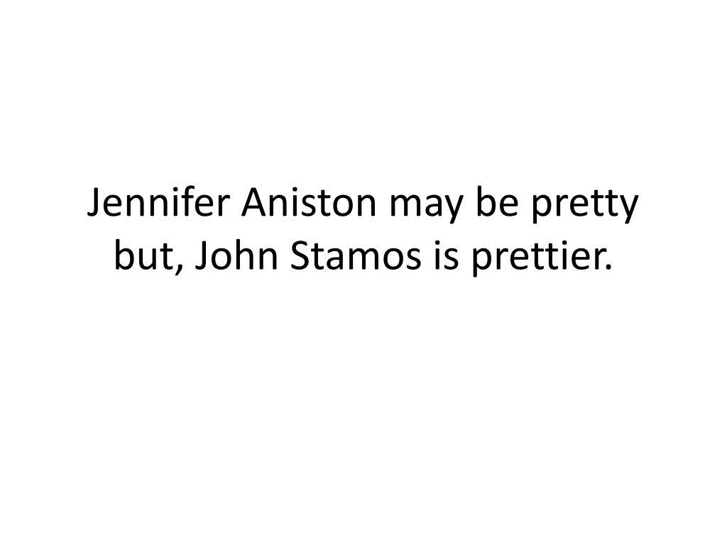 Jennifer Aniston may be pretty but, John Stamos is prettier.