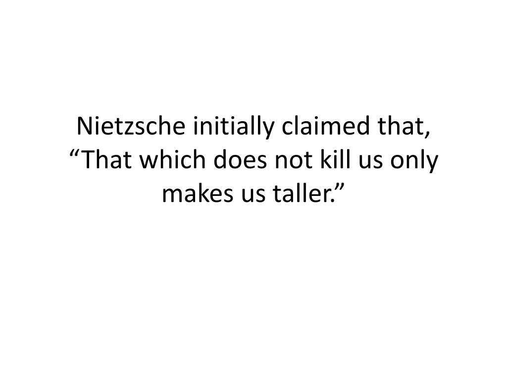 "Nietzsche initially claimed that, ""That which does not kill us only makes us taller."""