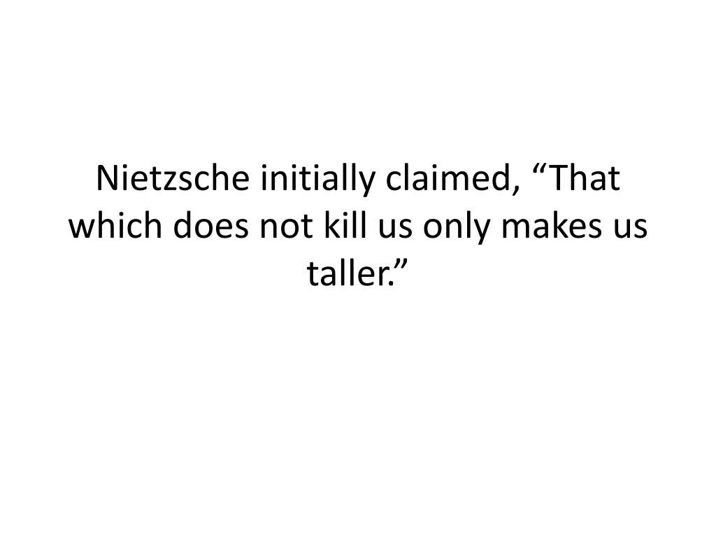 "Nietzsche initially claimed, ""That which does not kill us only makes us taller."""