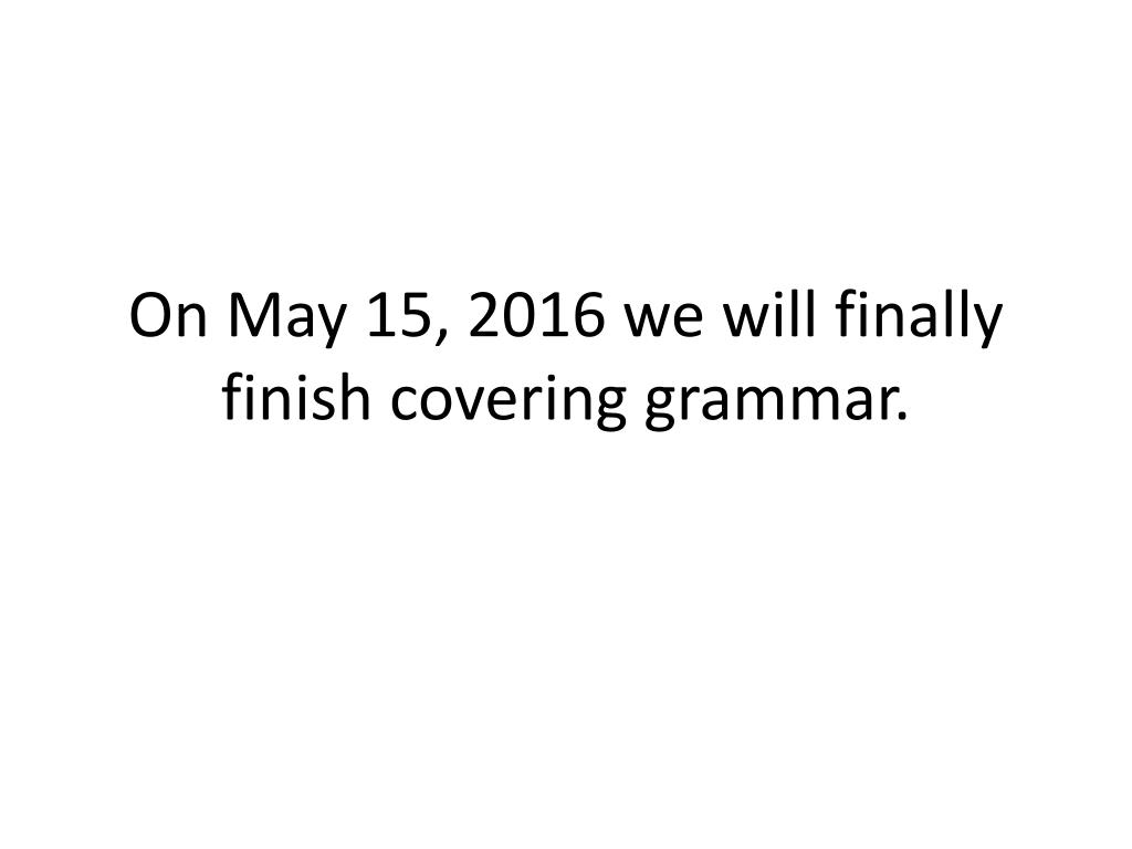 On May 15, 2016 we will finally finish covering grammar.