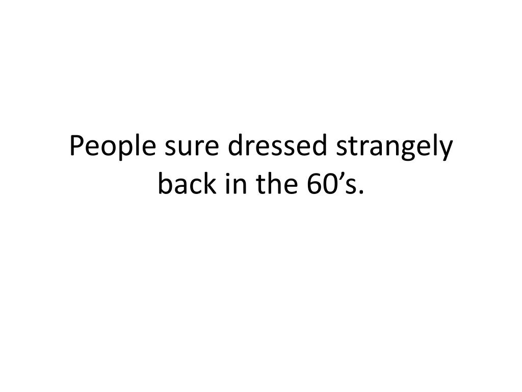 People sure dressed strangely back in the 60's.